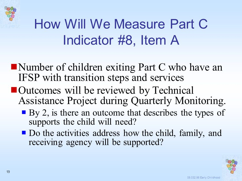 06.032.98 Early Childhood 19 How Will We Measure Part C Indicator #8, Item A  Number of children exiting Part C who have an IFSP with transition steps and services  Outcomes will be reviewed by Technical Assistance Project during Quarterly Monitoring.
