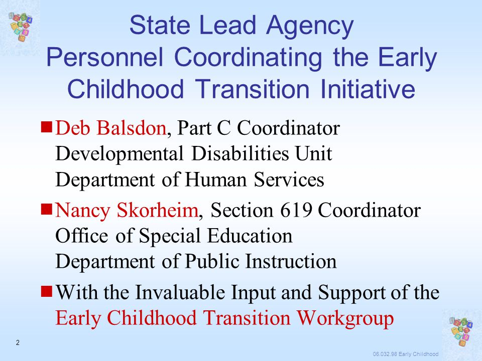 06.032.98 Early Childhood 2 State Lead Agency Personnel Coordinating the Early Childhood Transition Initiative  Deb Balsdon, Part C Coordinator Developmental Disabilities Unit Department of Human Services  Nancy Skorheim, Section 619 Coordinator Office of Special Education Department of Public Instruction  With the Invaluable Input and Support of the Early Childhood Transition Workgroup