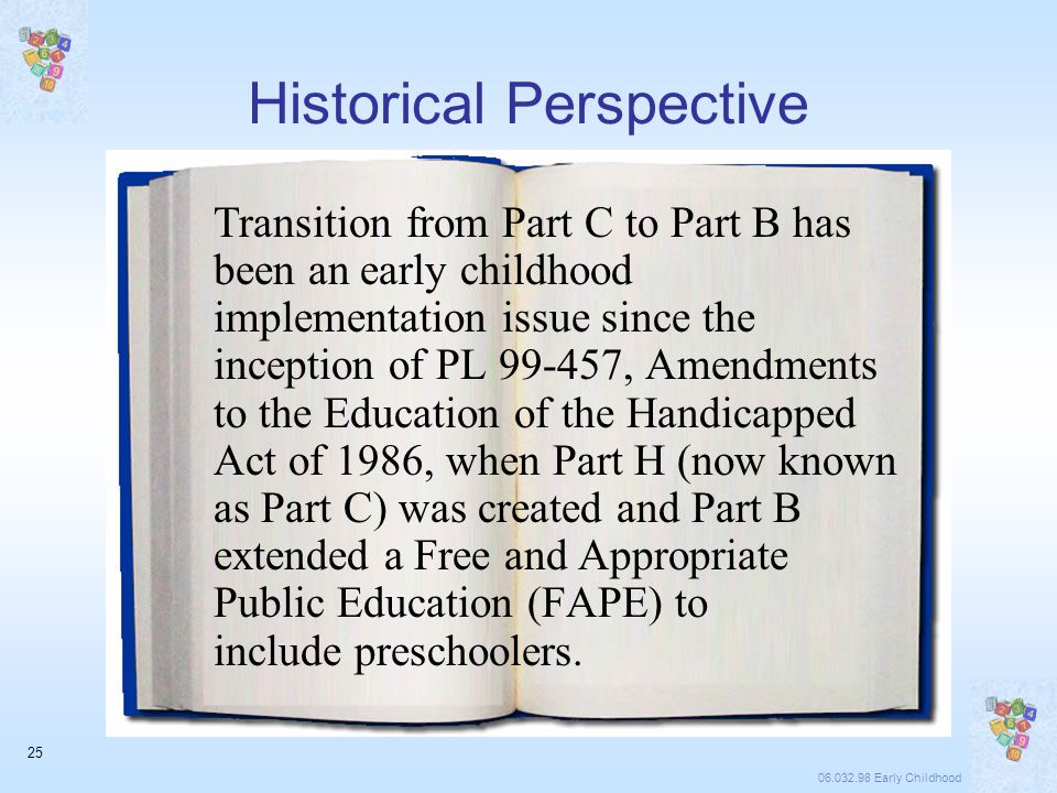 06.032.98 Early Childhood 25 Historical Perspective Transition from Part C to Part B has been an early childhood implementation issue since the inception of PL 99-457, Amendments to the Education of the Handicapped Act of 1986, when Part H (now known as Part C) was created and Part B extended a Free and Appropriate Public Education (FAPE) to include preschoolers.