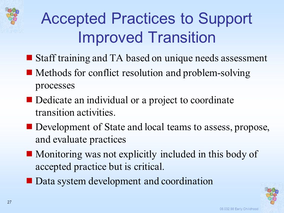 06.032.98 Early Childhood 27 Accepted Practices to Support Improved Transition  Staff training and TA based on unique needs assessment  Methods for conflict resolution and problem-solving processes  Dedicate an individual or a project to coordinate transition activities.