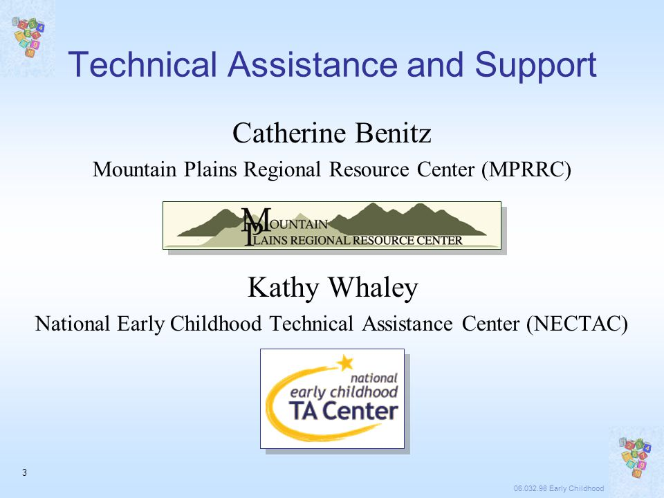 06.032.98 Early Childhood 3 Technical Assistance and Support Catherine Benitz Mountain Plains Regional Resource Center (MPRRC) Kathy Whaley National Early Childhood Technical Assistance Center (NECTAC)