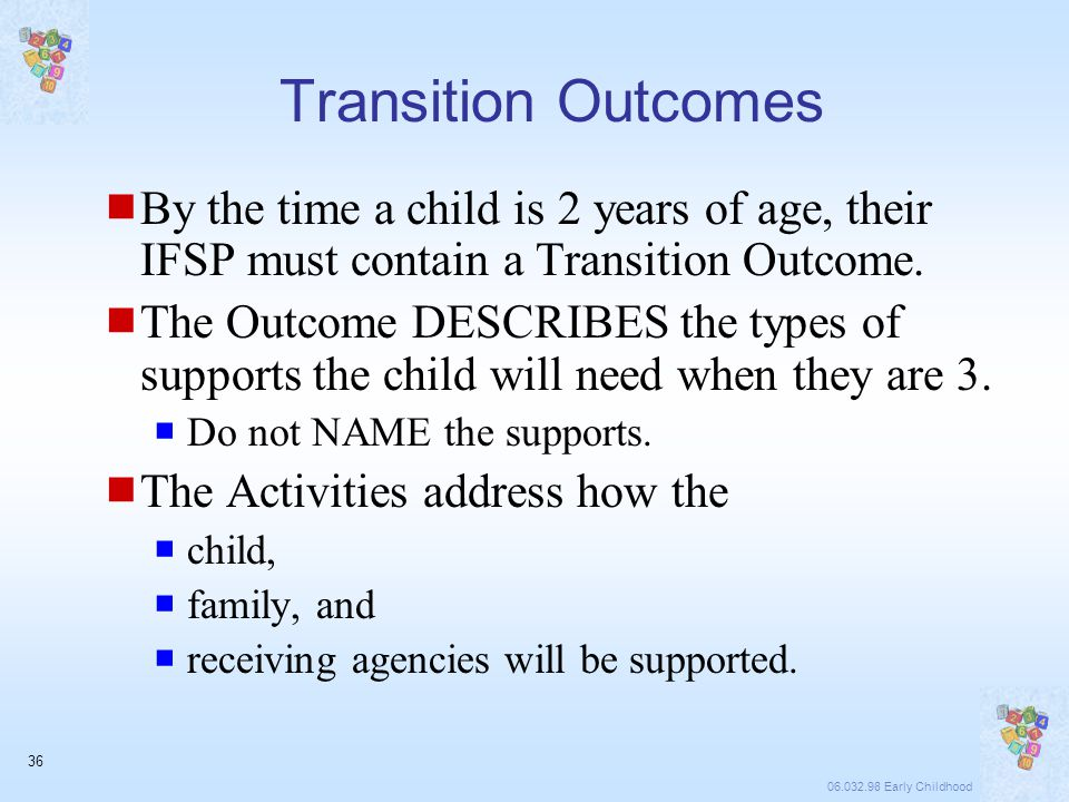 06.032.98 Early Childhood 36 Transition Outcomes  By the time a child is 2 years of age, their IFSP must contain a Transition Outcome.
