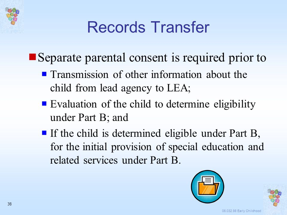 06.032.98 Early Childhood 38 Records Transfer  Separate parental consent is required prior to  Transmission of other information about the child from lead agency to LEA;  Evaluation of the child to determine eligibility under Part B; and  If the child is determined eligible under Part B, for the initial provision of special education and related services under Part B.