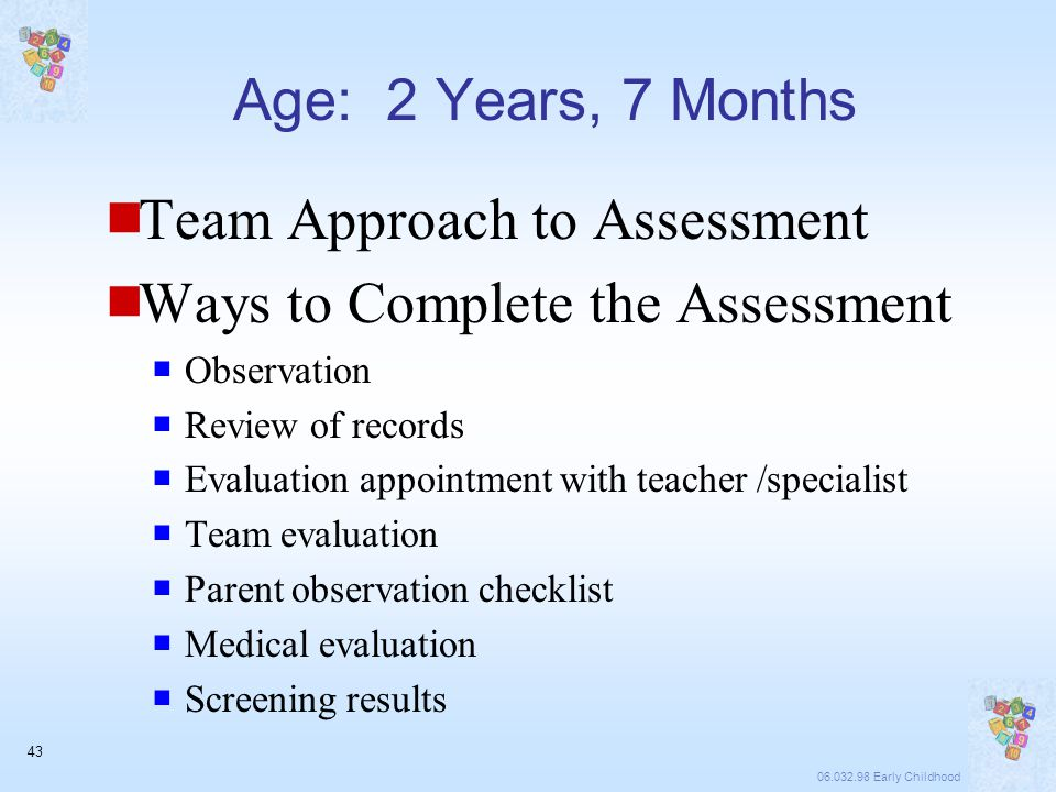 06.032.98 Early Childhood 43 Age: 2 Years, 7 Months  Team Approach to Assessment  Ways to Complete the Assessment  Observation  Review of records  Evaluation appointment with teacher /specialist  Team evaluation  Parent observation checklist  Medical evaluation  Screening results