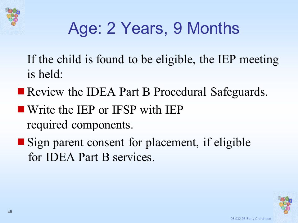 06.032.98 Early Childhood 46 Age: 2 Years, 9 Months If the child is found to be eligible, the IEP meeting is held:  Review the IDEA Part B Procedural Safeguards.