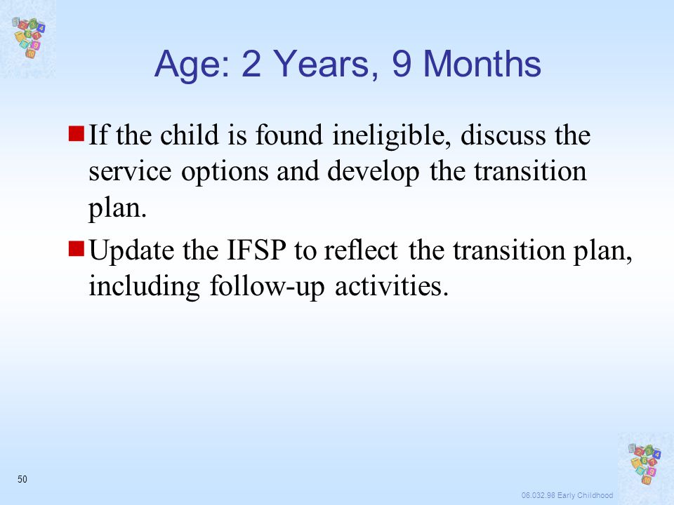 06.032.98 Early Childhood 50 Age: 2 Years, 9 Months  If the child is found ineligible, discuss the service options and develop the transition plan.