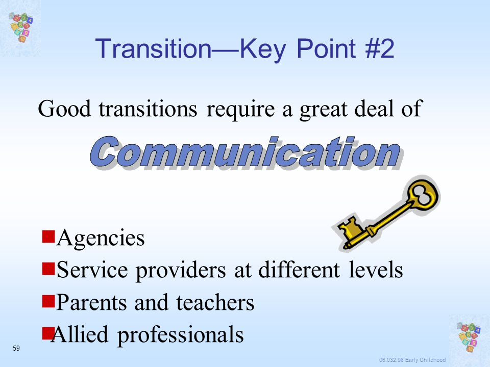 06.032.98 Early Childhood 59 Good transitions require a great deal of  Agencies  Service providers at different levels  Parents and teachers  Allied professionals Transition—Key Point #2