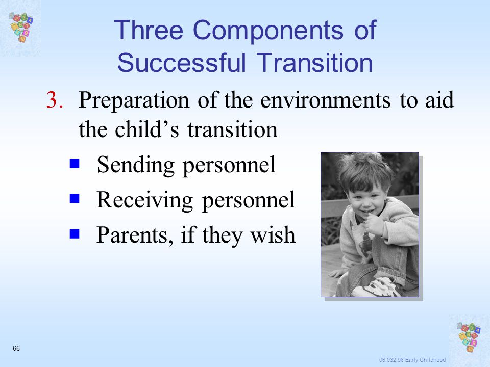 06.032.98 Early Childhood 66 Three Components of Successful Transition 3.Preparation of the environments to aid the child's transition  Sending personnel  Receiving personnel  Parents, if they wish