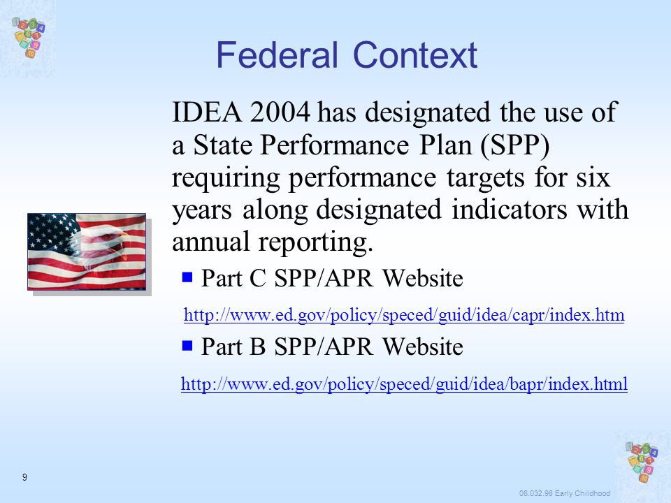 06.032.98 Early Childhood 9 Federal Context IDEA 2004 has designated the use of a State Performance Plan (SPP) requiring performance targets for six years along designated indicators with annual reporting.
