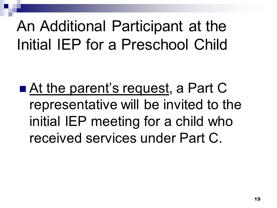 18 Required IEP Participants An Administrator or Designee The Parents The Student, whenever appropriate At least 1 special education teacher of the ch