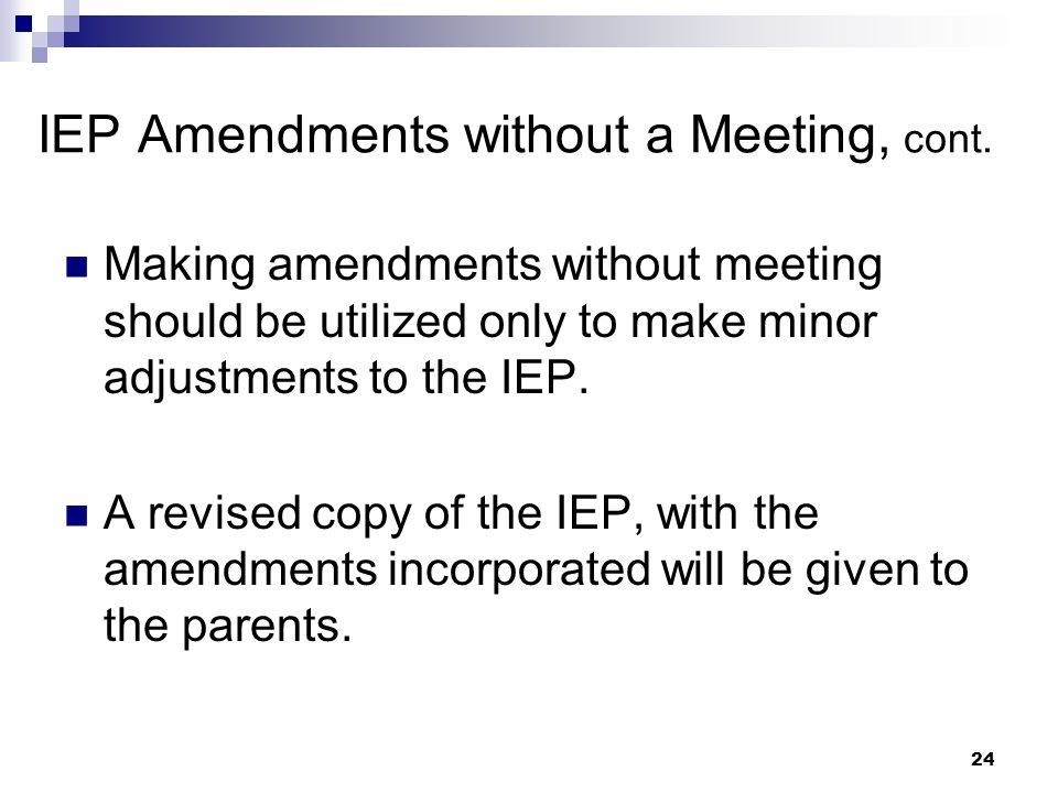 23 IEP Amendments without a Meeting After the annual IEP is developed, the parent and principal may agree not to hold a meeting and instead develop a