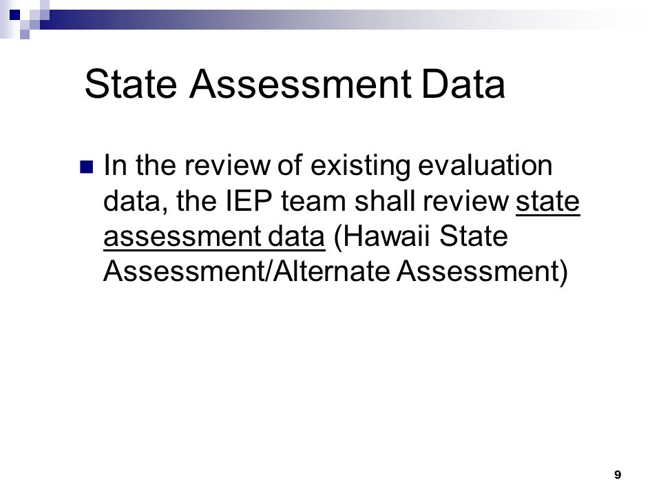 9 State Assessment Data In the review of existing evaluation data, the IEP team shall review state assessment data (Hawaii State Assessment/Alternate Assessment)
