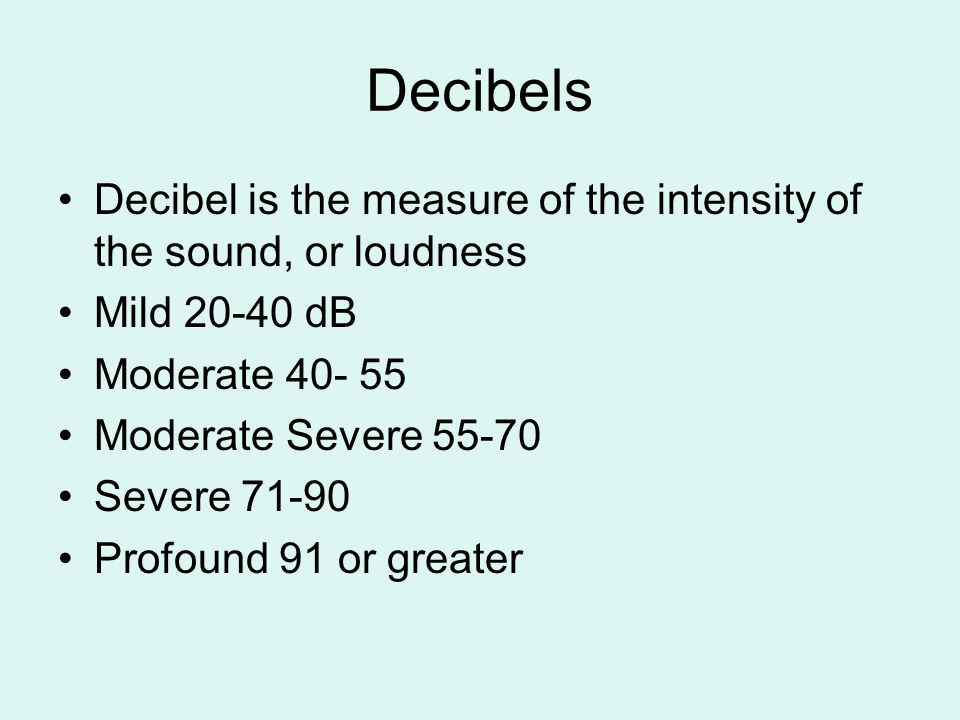 Decibels Decibel is the measure of the intensity of the sound, or loudness Mild 20-40 dB Moderate 40- 55 Moderate Severe 55-70 Severe 71-90 Profound 91 or greater