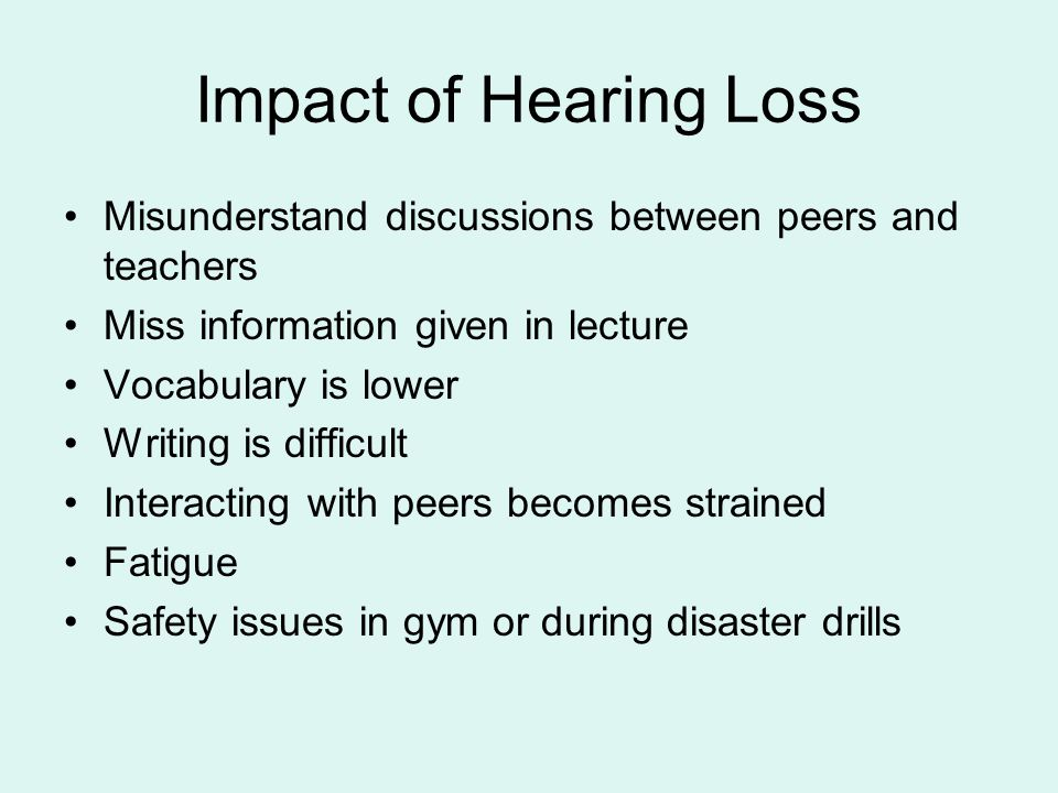 Impact of Hearing Loss Misunderstand discussions between peers and teachers Miss information given in lecture Vocabulary is lower Writing is difficult Interacting with peers becomes strained Fatigue Safety issues in gym or during disaster drills