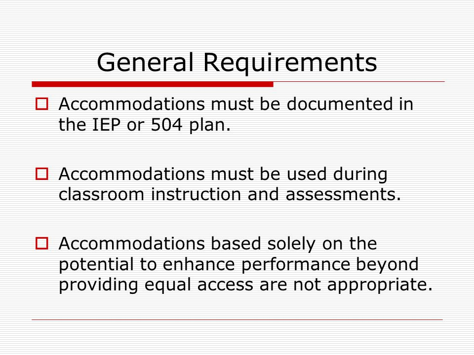 General Requirements  Accommodations must be documented in the IEP or 504 plan.