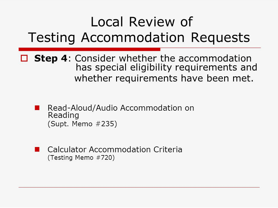 Local Review of Testing Accommodation Requests  Step 4: Consider whether the accommodation has special eligibility requirements and whether requirements have been met.