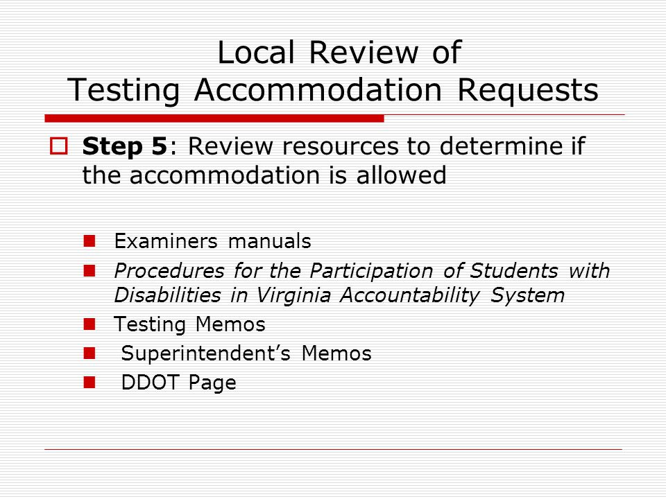 Local Review of Testing Accommodation Requests  Step 5: Review resources to determine if the accommodation is allowed Examiners manuals Procedures for the Participation of Students with Disabilities in Virginia Accountability System Testing Memos Superintendent's Memos DDOT Page