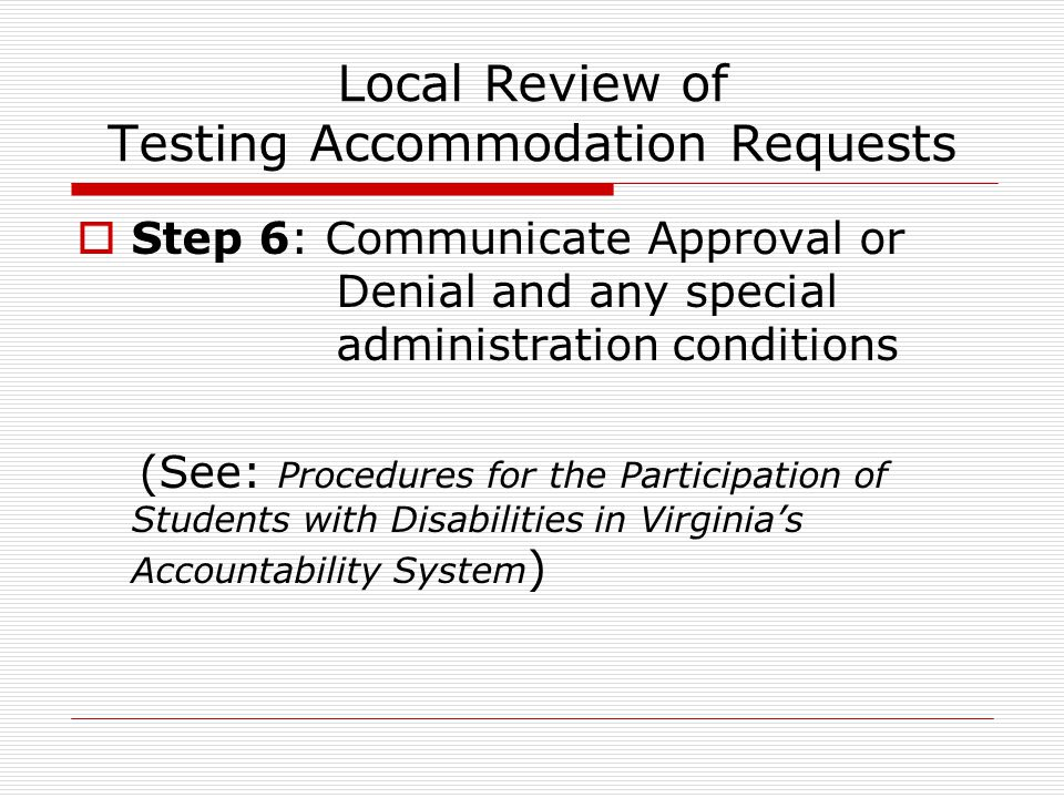 Local Review of Testing Accommodation Requests  Step 6: Communicate Approval or Denial and any special administration conditions (See: Procedures for the Participation of Students with Disabilities in Virginia's Accountability System )