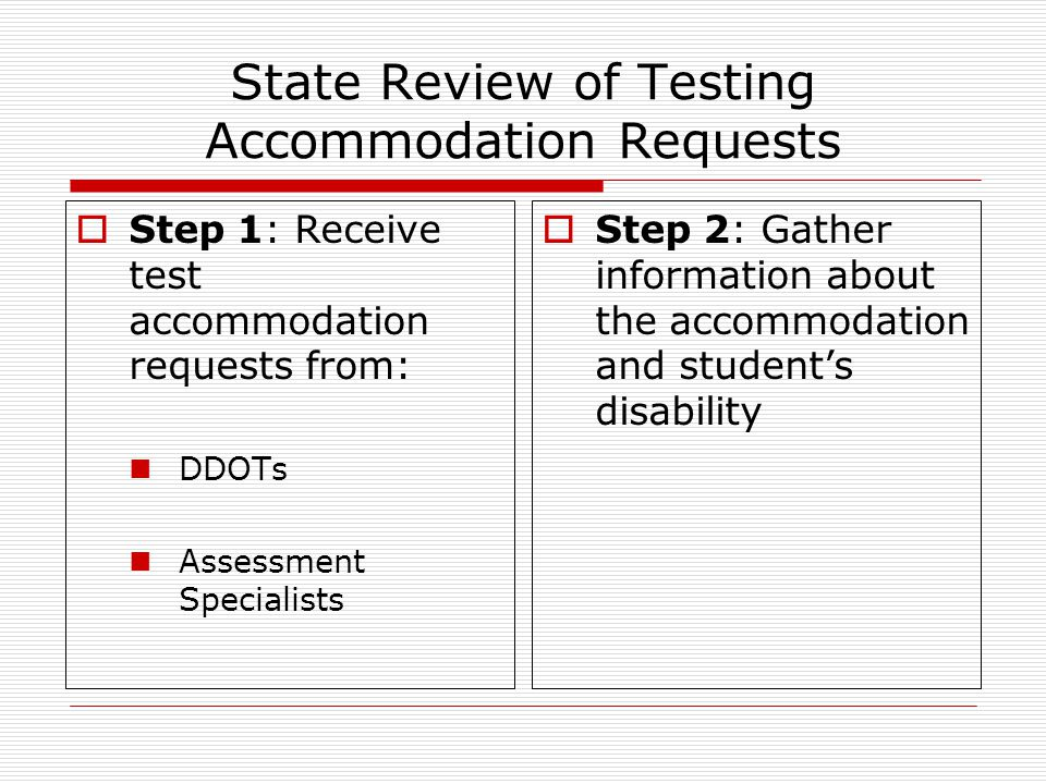  Step 1: Receive test accommodation requests from: DDOTs Assessment Specialists  Step 2: Gather information about the accommodation and student's disability