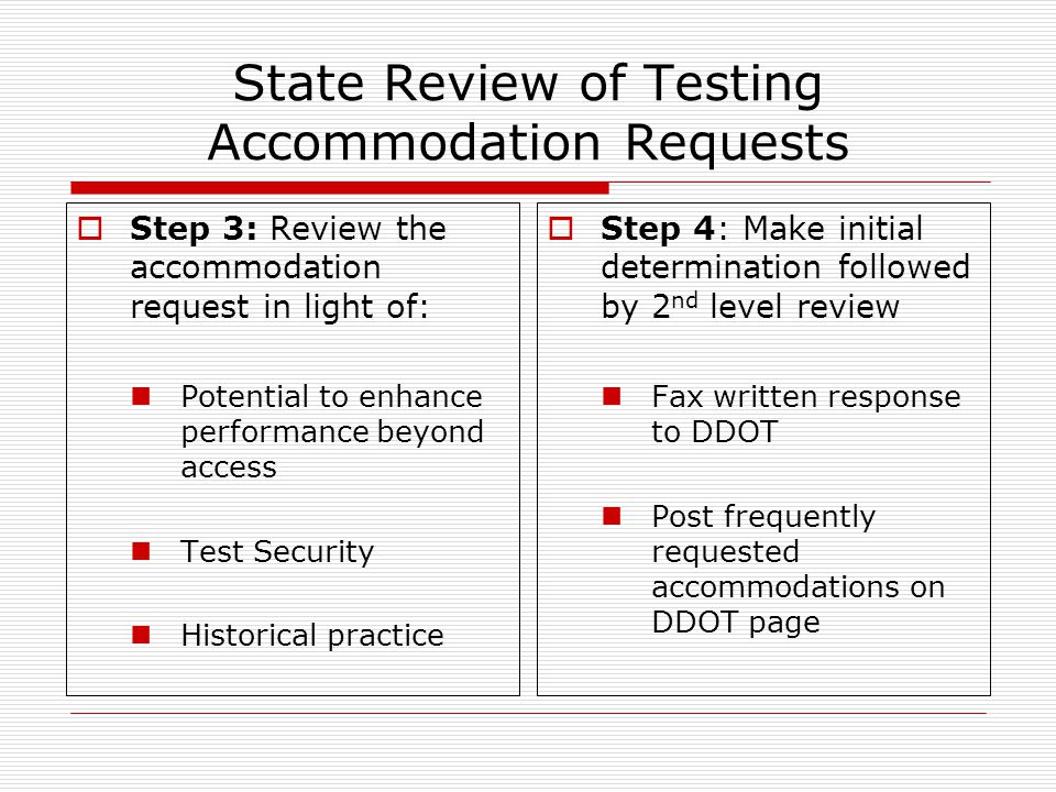 State Review of Testing Accommodation Requests  Step 3: Review the accommodation request in light of: Potential to enhance performance beyond access Test Security Historical practice  Step 4: Make initial determination followed by 2 nd level review Fax written response to DDOT Post frequently requested accommodations on DDOT page