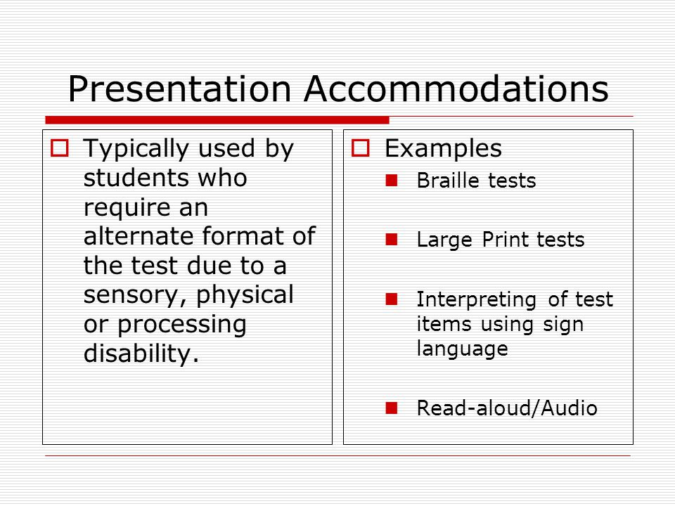 Presentation Accommodations  Typically used by students who require an alternate format of the test due to a sensory, physical or processing disability.