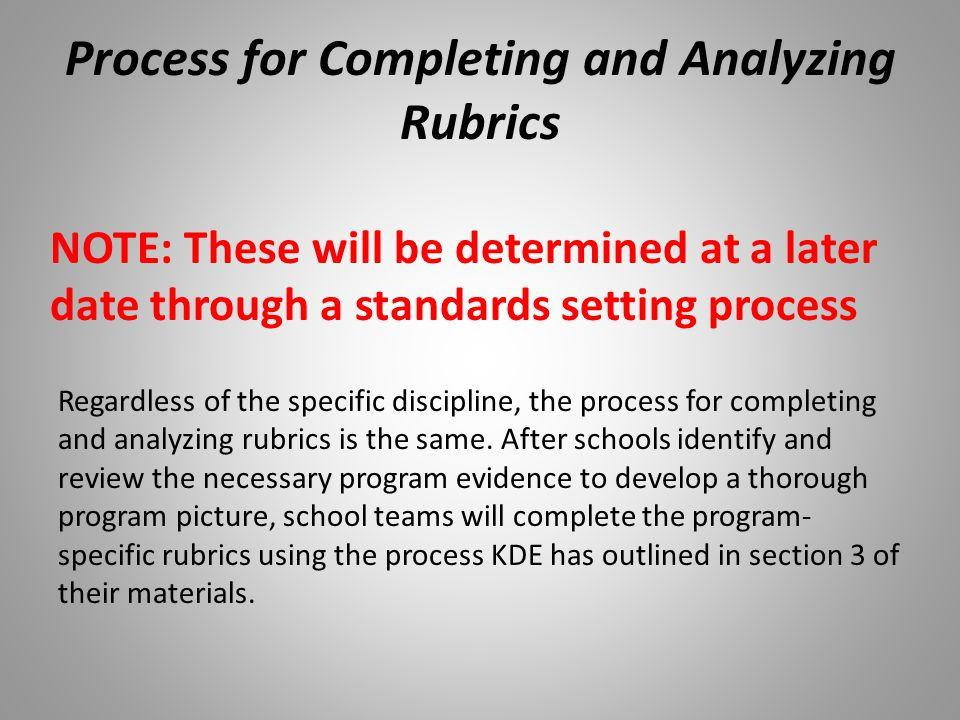 Process for Completing and Analyzing Rubrics NOTE: These will be determined at a later date through a standards setting process Regardless of the specific discipline, the process for completing and analyzing rubrics is the same.