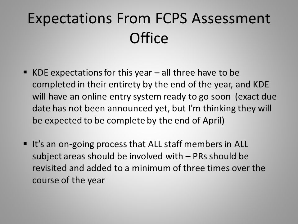 Expectations From FCPS Assessment Office  KDE expectations for this year – all three have to be completed in their entirety by the end of the year, and KDE will have an online entry system ready to go soon (exact due date has not been announced yet, but I'm thinking they will be expected to be complete by the end of April)  It's an on-going process that ALL staff members in ALL subject areas should be involved with – PRs should be revisited and added to a minimum of three times over the course of the year