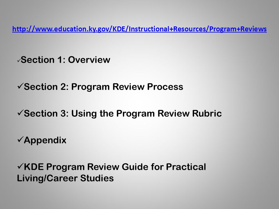 http://www.education.ky.gov/KDE/Instructional+Resources/Program+Reviews Section 1: Overview Section 2: Program Review Process Section 3: Using the Program Review Rubric Appendix KDE Program Review Guide for Practical Living/Career Studies