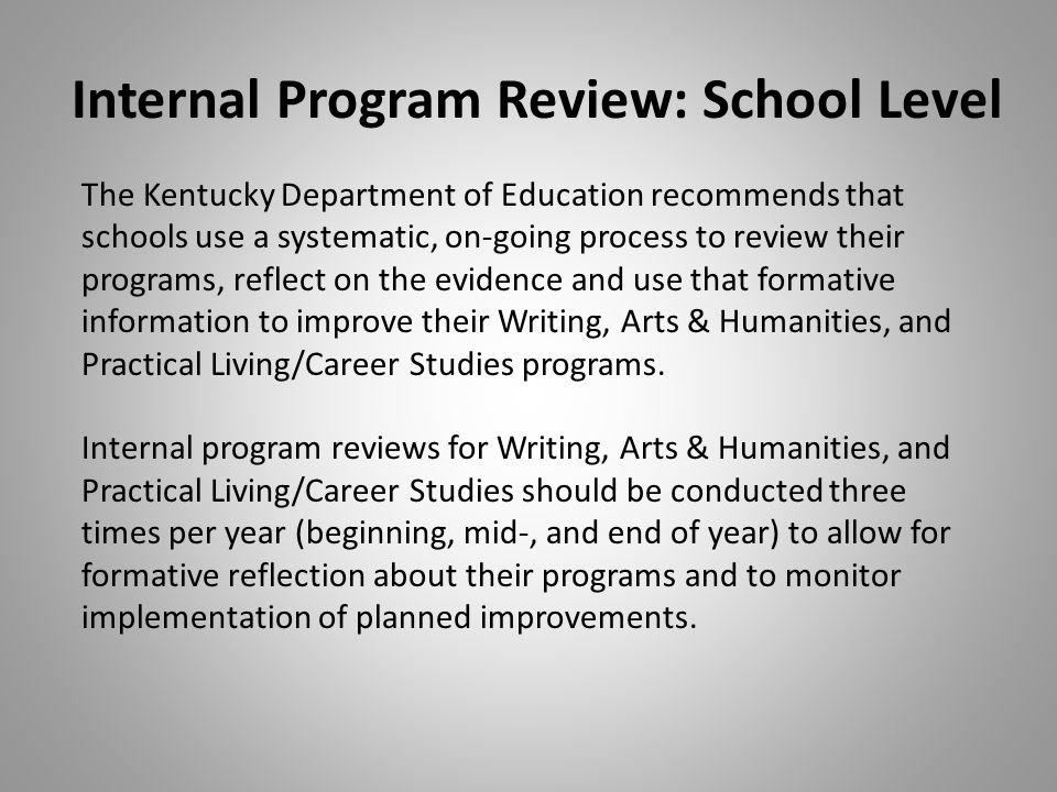 Internal Program Review: School Level The Kentucky Department of Education recommends that schools use a systematic, on-going process to review their programs, reflect on the evidence and use that formative information to improve their Writing, Arts & Humanities, and Practical Living/Career Studies programs.