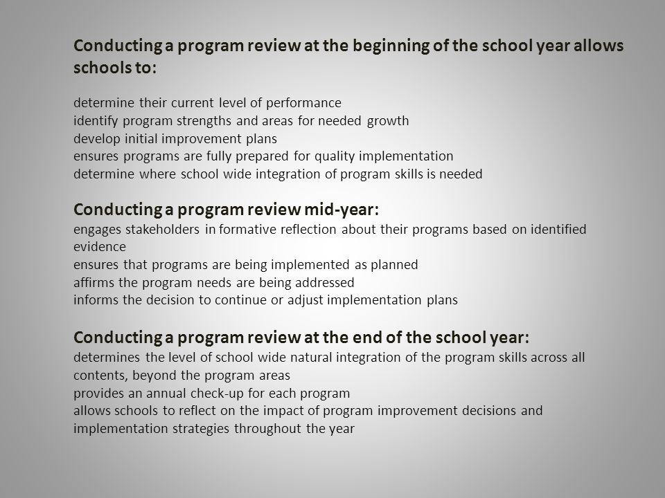 Conducting a program review at the beginning of the school year allows schools to: determine their current level of performance identify program strengths and areas for needed growth develop initial improvement plans ensures programs are fully prepared for quality implementation determine where school wide integration of program skills is needed Conducting a program review mid-year: engages stakeholders in formative reflection about their programs based on identified evidence ensures that programs are being implemented as planned affirms the program needs are being addressed informs the decision to continue or adjust implementation plans Conducting a program review at the end of the school year: determines the level of school wide natural integration of the program skills across all contents, beyond the program areas provides an annual check-up for each program allows schools to reflect on the impact of program improvement decisions and implementation strategies throughout the year