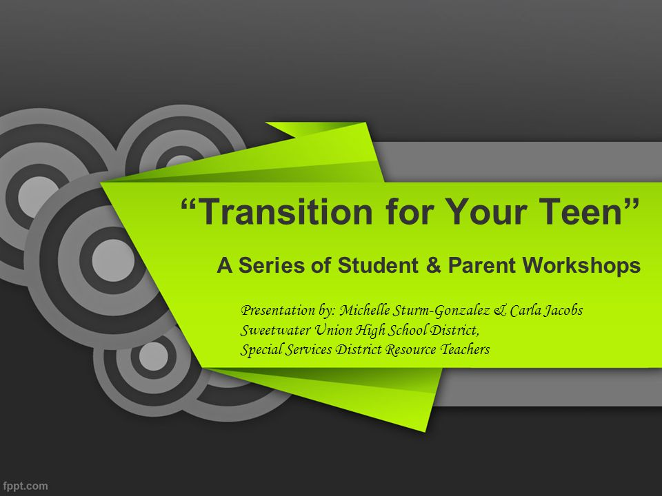 Our Goals for Parent Workshops Establish stronger ties between district/schools and parents, We are in this together! Offer guidance to students and parents while still in high school, Let's start early! Bring together community members and organizations to identify resources, Look at all options Provide strategies to improve communication between teens and their parents Talking with teens IS possible! Strengthen student's self advocacy skills and family's awareness of rights and responsibilities, This is who I am!