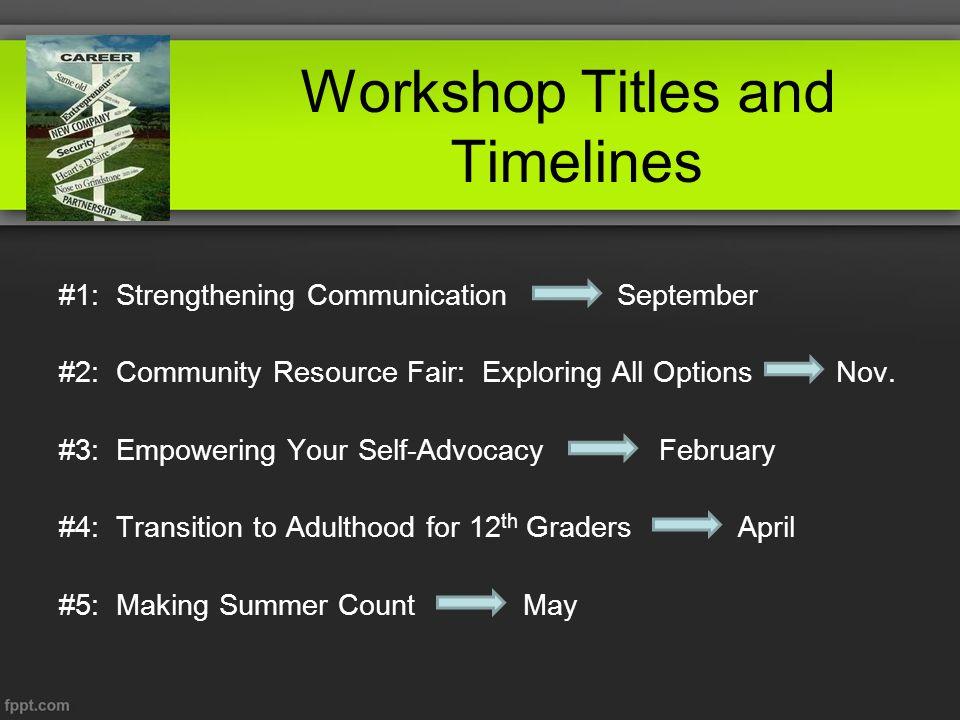 Workshop Titles and Timelines #1: Strengthening Communication September #2: Community Resource Fair: Exploring All Options Nov.