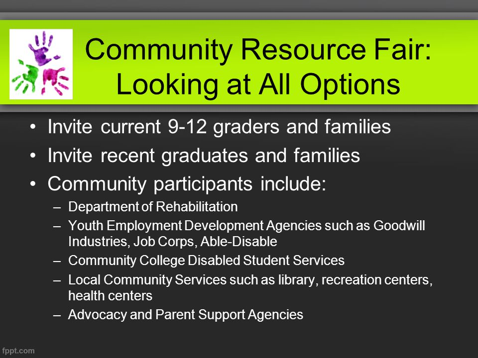 Community Resource Fair: Looking at All Options Invite current 9-12 graders and families Invite recent graduates and families Community participants include: –Department of Rehabilitation –Youth Employment Development Agencies such as Goodwill Industries, Job Corps, Able-Disable –Community College Disabled Student Services –Local Community Services such as library, recreation centers, health centers –Advocacy and Parent Support Agencies