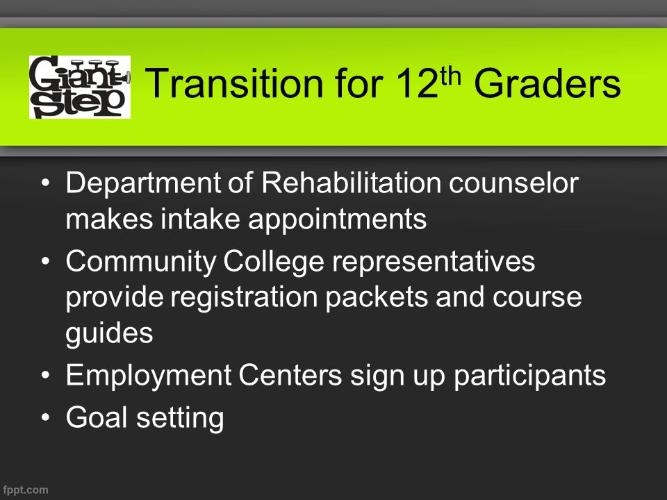 Transition for 12 th Graders Department of Rehabilitation counselor makes intake appointments Community College representatives provide registration packets and course guides Employment Centers sign up participants Goal setting