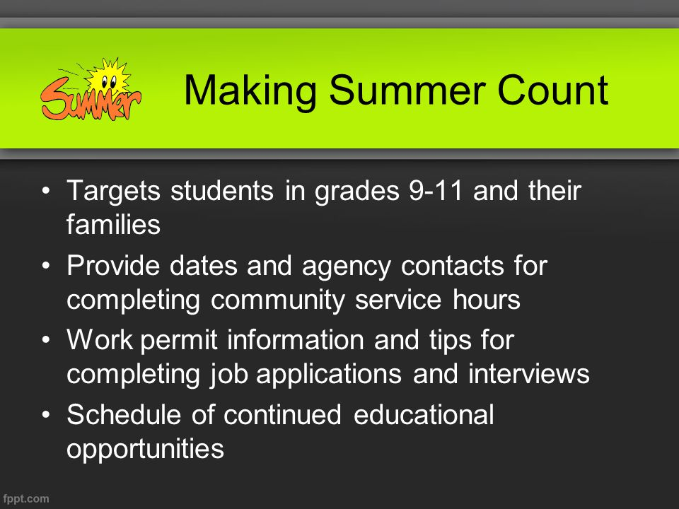 Making Summer Count Targets students in grades 9-11 and their families Provide dates and agency contacts for completing community service hours Work permit information and tips for completing job applications and interviews Schedule of continued educational opportunities