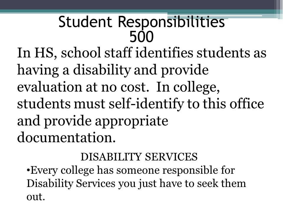 Student Responsibilities 500 In HS, school staff identifies students as having a disability and provide evaluation at no cost.