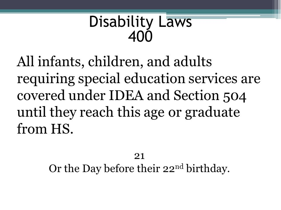 Disability Laws 400 All infants, children, and adults requiring special education services are covered under IDEA and Section 504 until they reach this age or graduate from HS.