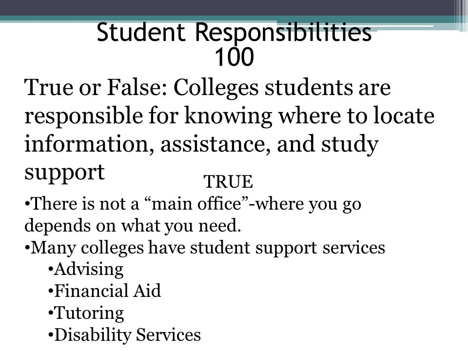 Student Responsibilities 200 True or False: In order for a student to receive academic accommodations, a student must meet with Disability Services and provide adequate documentation of a disability that effects academics.