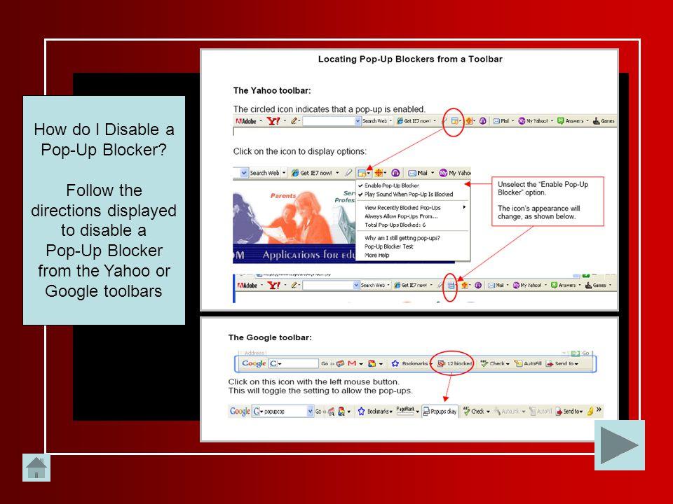 How do I Disable a Pop-Up Blocker? Follow the directions displayed to disable a Pop-Up Blocker from the Yahoo or Google toolbars