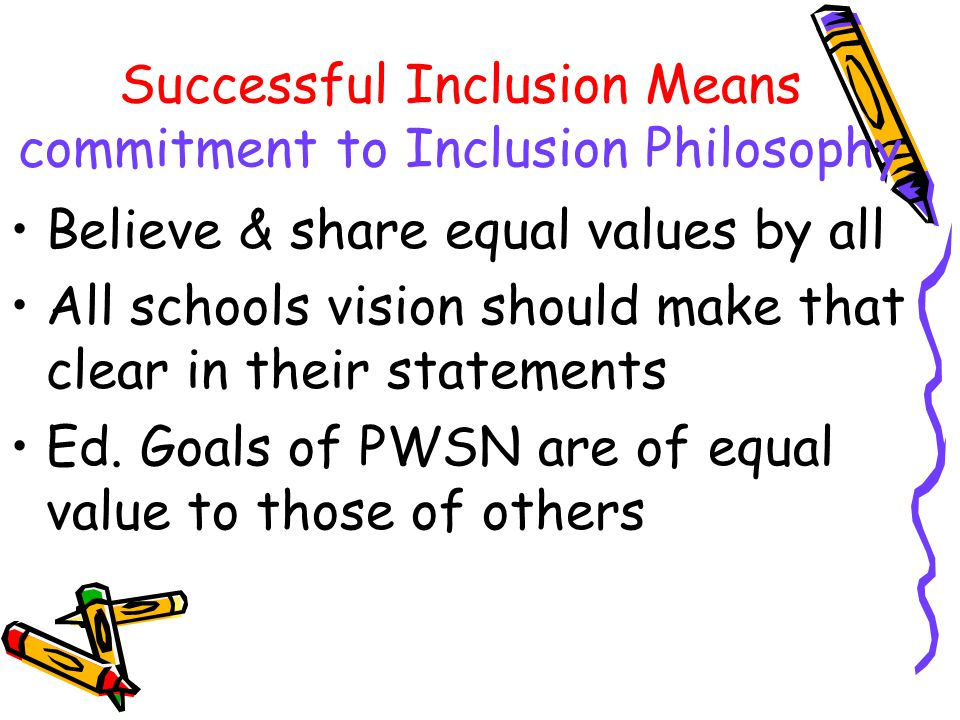 Inclusion is not Mainstreaming Mstrmng is PWSN from Sp Ed visit Regular Classes Inclusive Education where PWSN stay in Regular Classroom PWSN can bene