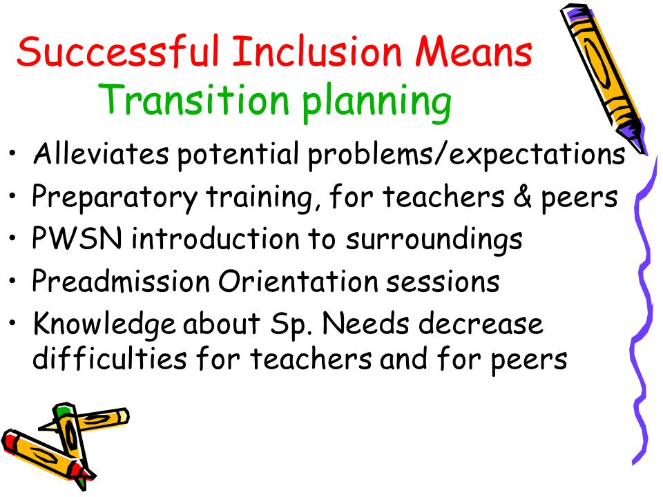 Successful Inclusion Means Support Everything to meet assigned IEP goals Additional personnel may present in class Support networks, curricula adaptation Program may change, physical accessibility Therapies to be available Support may be extensive responds to needs Teachers support from team work, parents feedback access to resources & collaboration