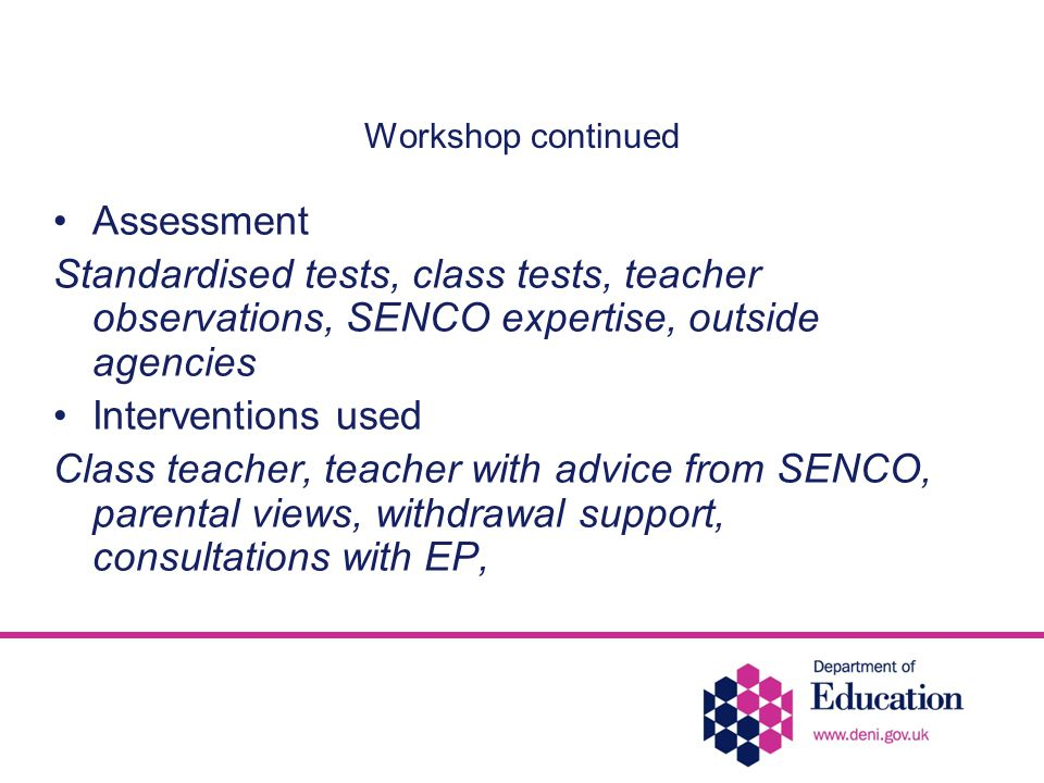 Workshop continued Assessment Standardised tests, class tests, teacher observations, SENCO expertise, outside agencies Interventions used Class teacher, teacher with advice from SENCO, parental views, withdrawal support, consultations with EP,