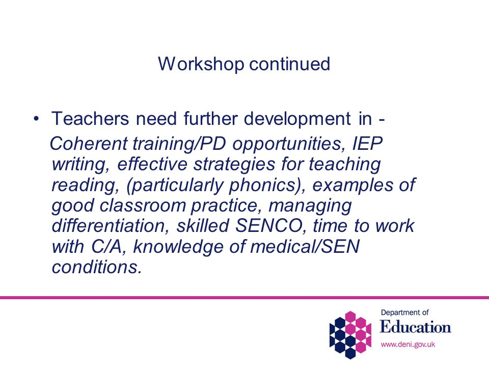 Workshop continued Teachers need further development in - Coherent training/PD opportunities, IEP writing, effective strategies for teaching reading, (particularly phonics), examples of good classroom practice, managing differentiation, skilled SENCO, time to work with C/A, knowledge of medical/SEN conditions.