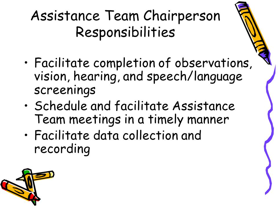 Assistance Team Chairperson Responsibilities Facilitate completion of observations, vision, hearing, and speech/language screenings Schedule and facilitate Assistance Team meetings in a timely manner Facilitate data collection and recording