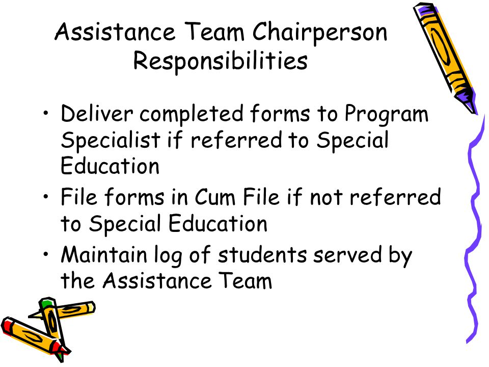Assistance Team Chairperson Responsibilities Deliver completed forms to Program Specialist if referred to Special Education File forms in Cum File if not referred to Special Education Maintain log of students served by the Assistance Team