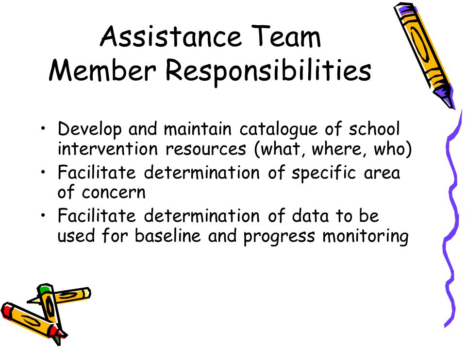 Assistance Team Member Responsibilities Develop and maintain catalogue of school intervention resources (what, where, who) Facilitate determination of specific area of concern Facilitate determination of data to be used for baseline and progress monitoring