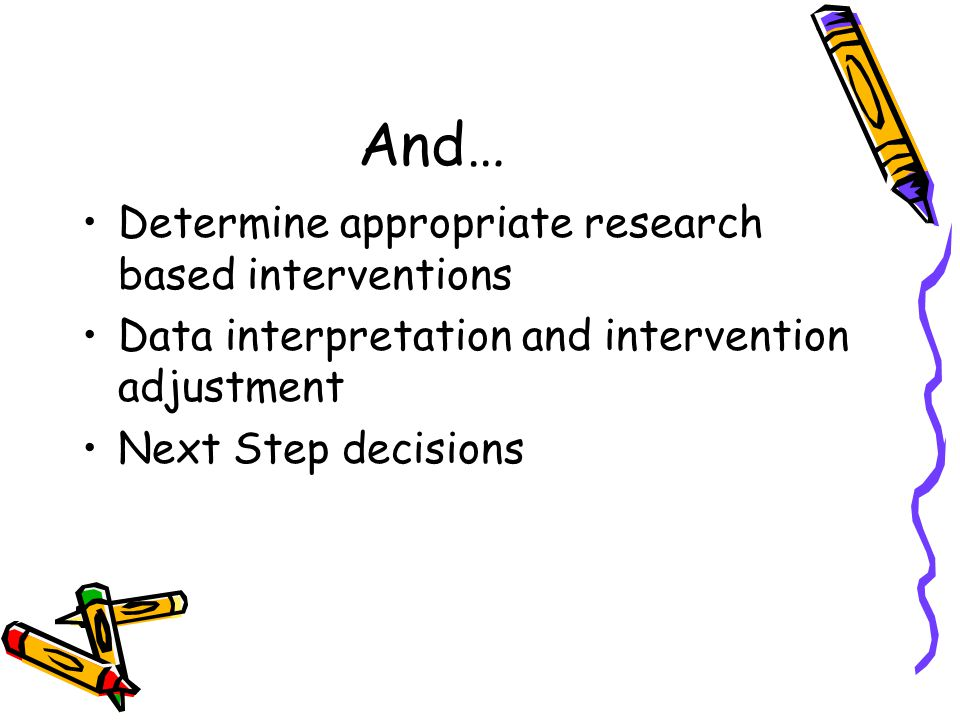 And… Determine appropriate research based interventions Data interpretation and intervention adjustment Next Step decisions