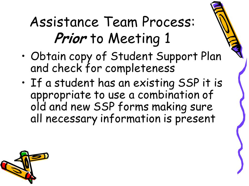 Assistance Team Process: Prior to Meeting 1 Obtain copy of Student Support Plan and check for completeness If a student has an existing SSP it is appropriate to use a combination of old and new SSP forms making sure all necessary information is present