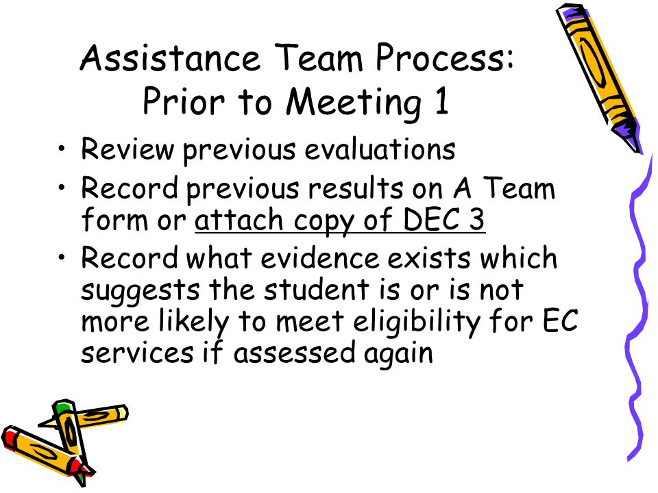 Assistance Team Process: Prior to Meeting 1 Review previous evaluations Record previous results on A Team form or attach copy of DEC 3 Record what evidence exists which suggests the student is or is not more likely to meet eligibility for EC services if assessed again