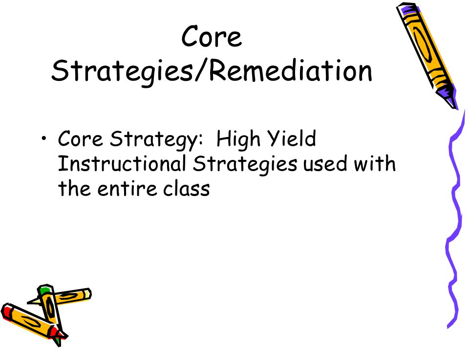 Core Strategies/Remediation Core Strategy: High Yield Instructional Strategies used with the entire class